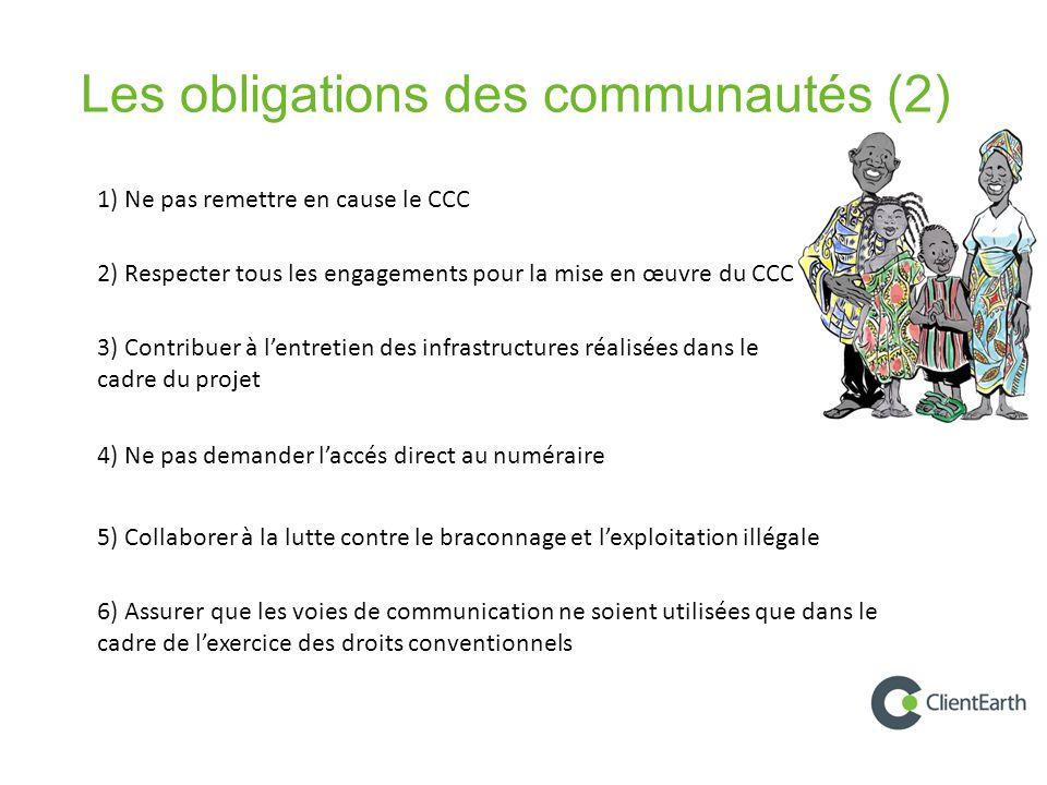 Les obligations des communautés (2) 1) Ne pas remettre en cause le CCC 2) Respecter tous les engagements pour la mise en œuvre du CCC 3) Contribuer à l'entretien des infrastructures réalisées dans le cadre du projet 4) Ne pas demander l'accés direct au numéraire 5) Collaborer à la lutte contre le braconnage et l'exploitation illégale 6) Assurer que les voies de communication ne soient utilisées que dans le cadre de l'exercice des droits conventionnels