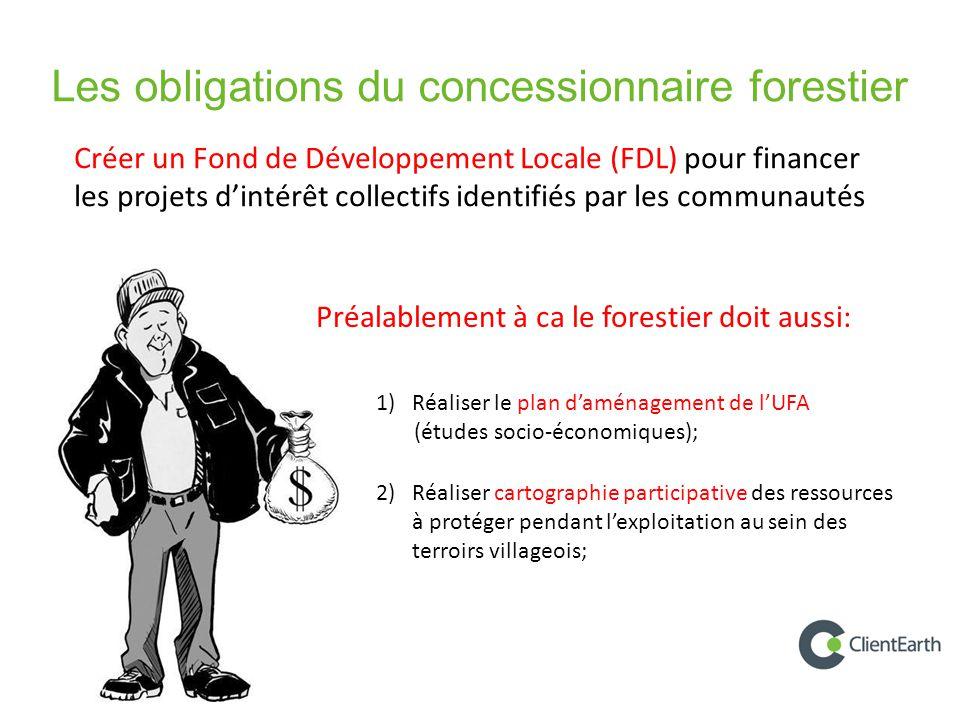Les obligations du concessionnaire forestier 1)Réaliser le plan d'aménagement de l'UFA (études socio-économiques); 2)Réaliser cartographie participative des ressources à protéger pendant l'exploitation au sein des terroirs villageois; Préalablement à ca le forestier doit aussi: Créer un Fond de Développement Locale (FDL) pour financer les projets d'intérêt collectifs identifiés par les communautés