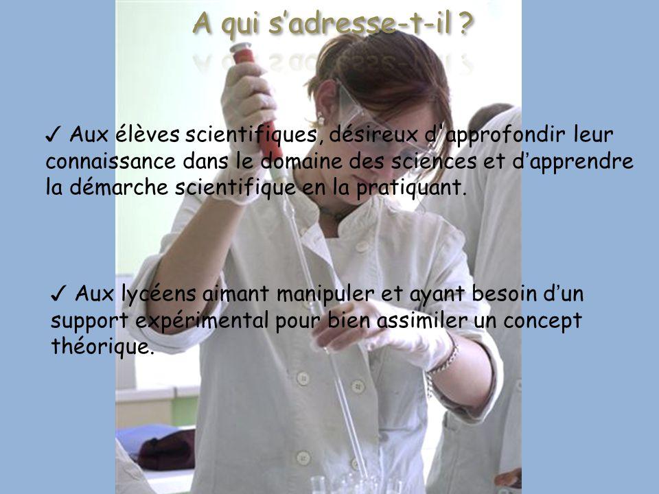 ✓ Aux élèves scientifiques, désireux d'approfondir leur connaissance dans le domaine des sciences et d'apprendre la démarche scientifique en la pratiq