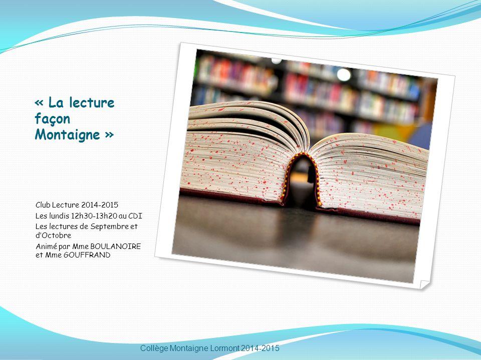 « La lecture façon Montaigne » Club Lecture 2014-2015 Les lundis 12h30-13h20 au CDI Les lectures de Septembre et d'Octobre Animé par Mme BOULANOIRE et Mme GOUFFRAND Collège Montaigne Lormont 2014-2015
