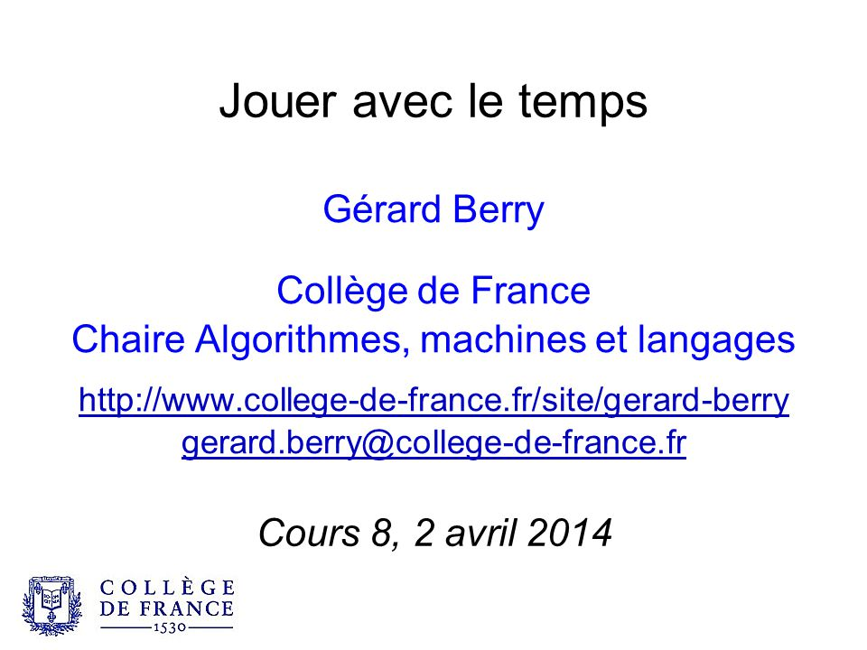 Jouer avec le temps Gérard Berry Collège de France Chaire Algorithmes, machines et langages http://www.college-de-france.fr/site/gerard-berry gerard.berry@college-de-france.fr Cours 8, 2 avril 2014