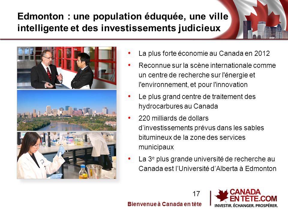 Edmonton : une population éduquée, une ville intelligente et des investissements judicieux La plus forte économie au Canada en 2012 Reconnue sur la scène internationale comme un centre de recherche sur l énergie et l environnement, et pour l innovation Le plus grand centre de traitement des hydrocarbures au Canada 220 milliards de dollars d'investissements prévus dans les sables bitumineux de la zone des services municipaux La 3 e plus grande université de recherche au Canada est l'Université d'Alberta à Edmonton Bienvenue à Canada en tête 17