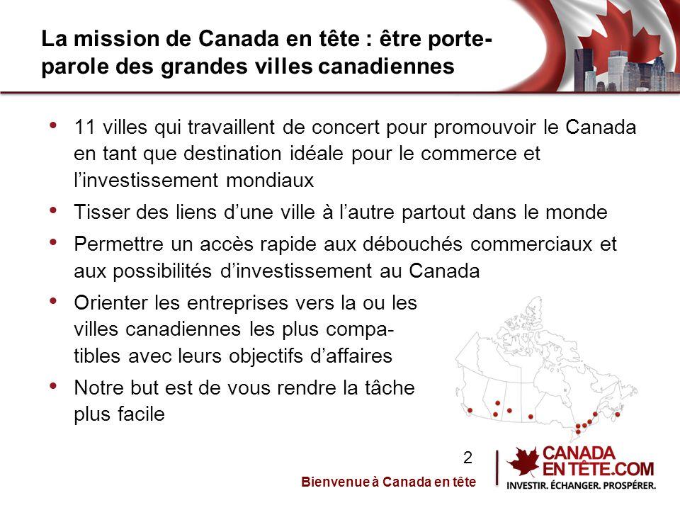 La mission de Canada en tête : être porte- parole des grandes villes canadiennes 11 villes qui travaillent de concert pour promouvoir le Canada en tant que destination idéale pour le commerce et l'investissement mondiaux Tisser des liens d'une ville à l'autre partout dans le monde Permettre un accès rapide aux débouchés commerciaux et aux possibilités d'investissement au Canada Orienter les entreprises vers la ou les villes canadiennes les plus compa- tibles avec leurs objectifs d'affaires Notre but est de vous rendre la tâche plus facile Bienvenue à Canada en tête 2