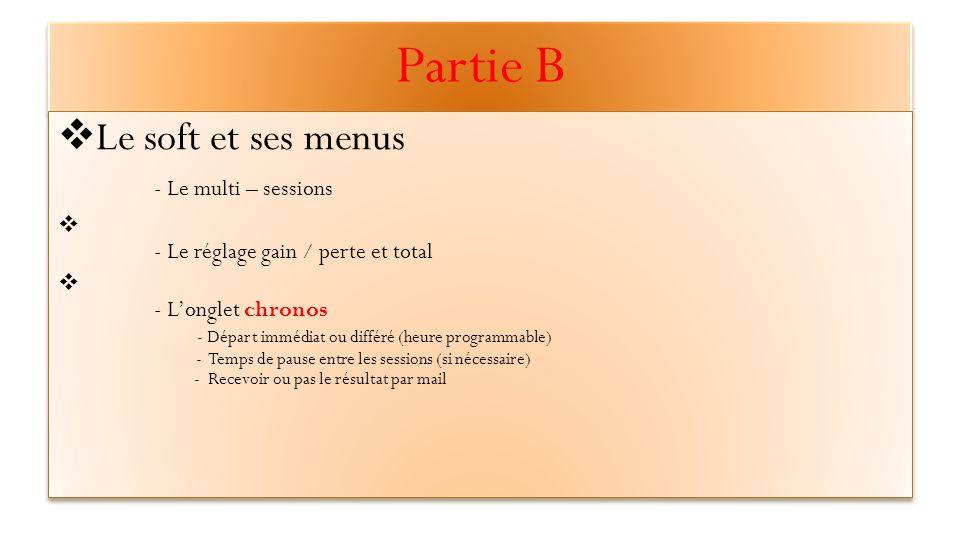 Partie B  Le soft et ses menus - Le multi – sessions  - Le réglage gain / perte et total  - L'onglet chronos - Départ immédiat ou différé (heure programmable) - Temps de pause entre les sessions (si nécessaire) - Recevoir ou pas le résultat par mail  Le soft et ses menus - Le multi – sessions  - Le réglage gain / perte et total  - L'onglet chronos - Départ immédiat ou différé (heure programmable) - Temps de pause entre les sessions (si nécessaire) - Recevoir ou pas le résultat par mail