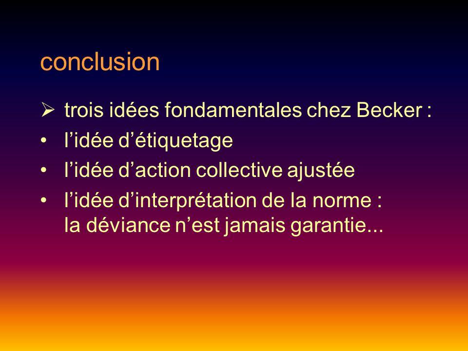 conclusion  trois idées fondamentales chez Becker : l'idée d'étiquetage l'idée d'action collective ajustée l'idée d'interprétation de la norme : la déviance n'est jamais garantie...
