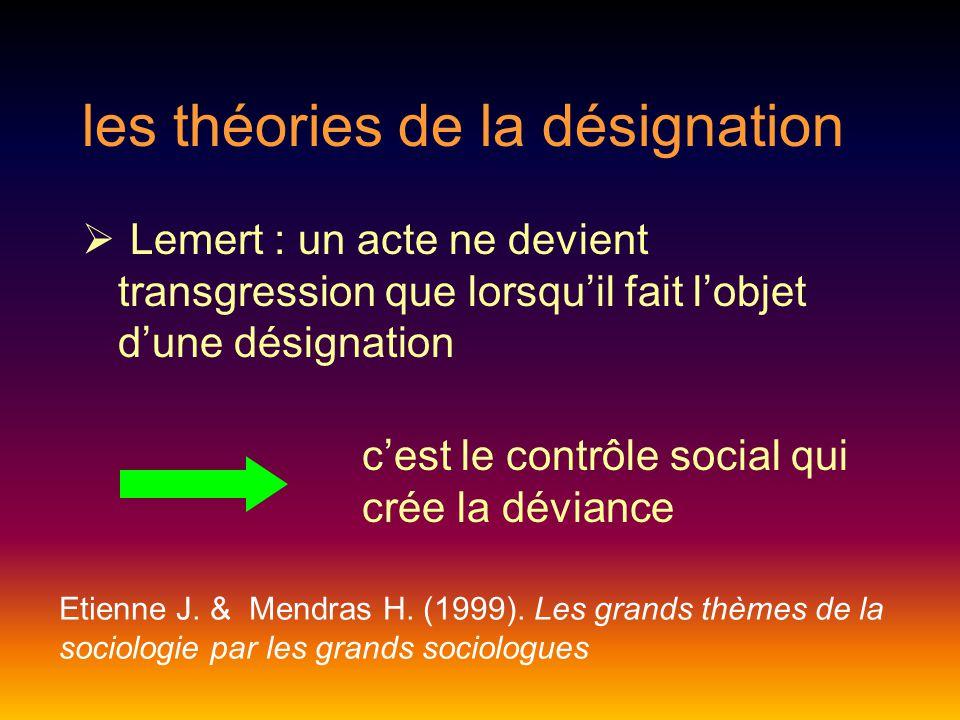 les théories de la désignation  Lemert : un acte ne devient transgression que lorsqu'il fait l'objet d'une désignation c'est le contrôle social qui crée la déviance Etienne J.