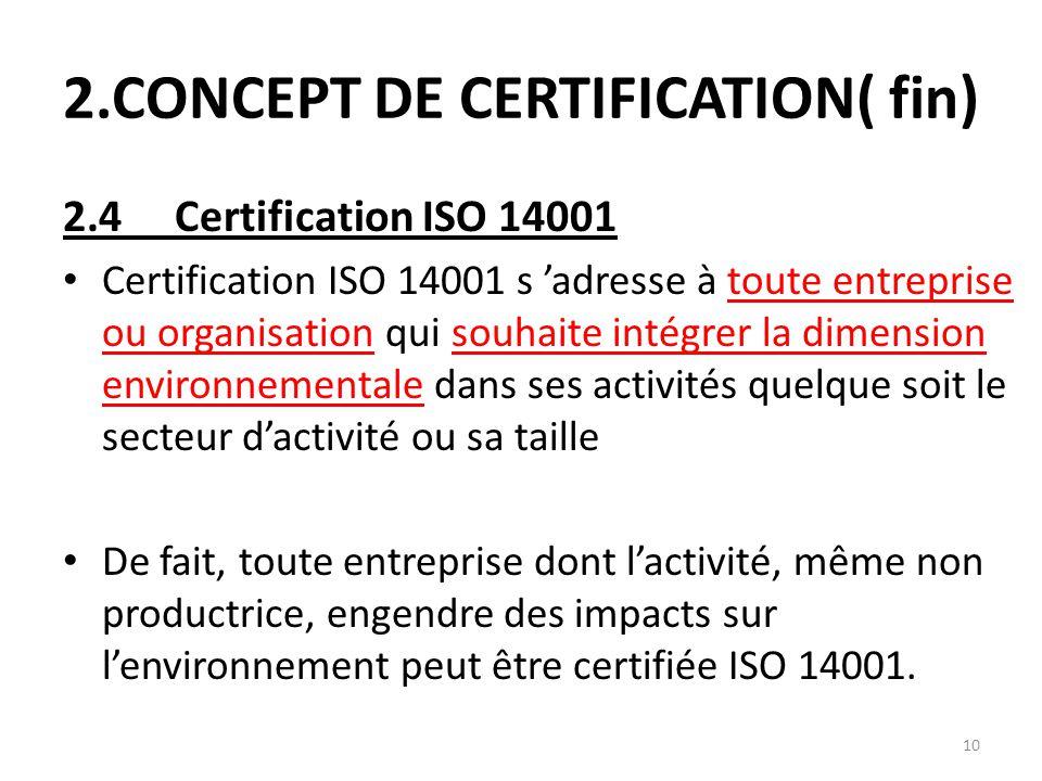 10 2.CONCEPT DE CERTIFICATION( fin) 2.4 Certification ISO 14001 Certification ISO 14001 s 'adresse à toute entreprise ou organisation qui souhaite int