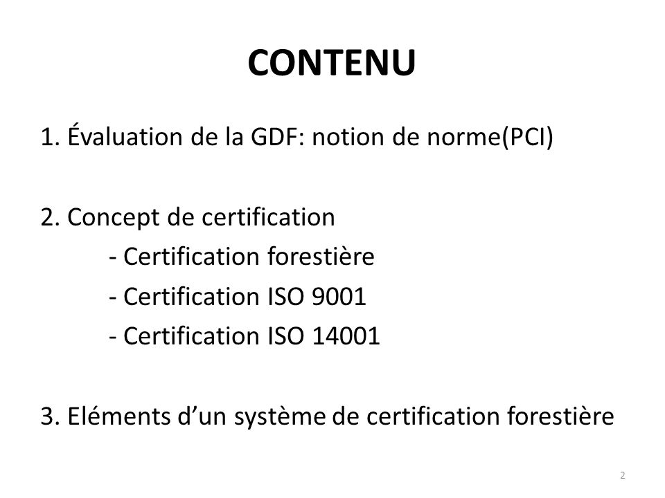 2 CONTENU 1. Évaluation de la GDF: notion de norme(PCI) 2. Concept de certification - Certification forestière - Certification ISO 9001 - Certificatio