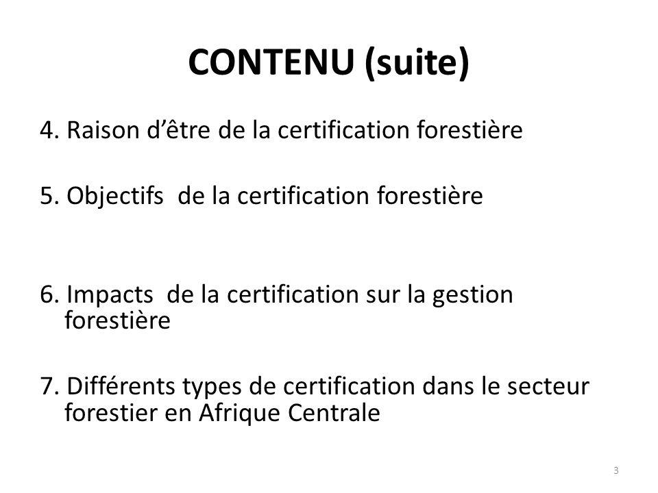 3 CONTENU (suite) 4. Raison d'être de la certification forestière 5. Objectifs de la certification forestière 6. Impacts de la certification sur la ge
