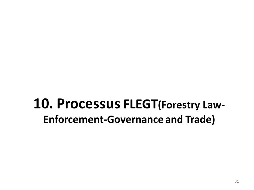 31 10. Processus FLEGT (Forestry Law- Enforcement-Governance and Trade)