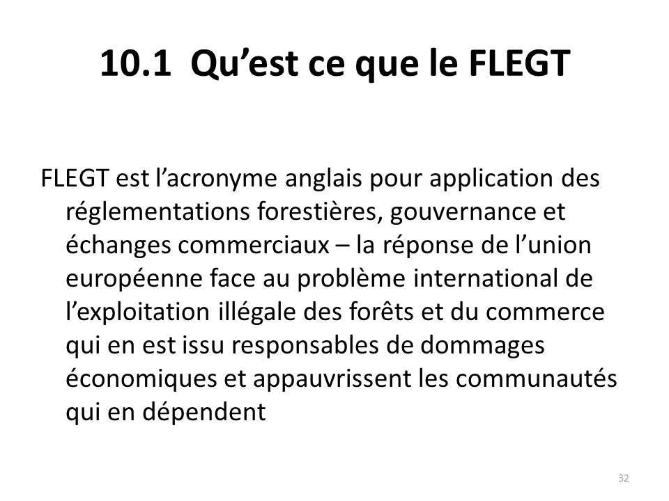 32 10.1 Qu'est ce que le FLEGT FLEGT est l'acronyme anglais pour application des réglementations forestières, gouvernance et échanges commerciaux – la