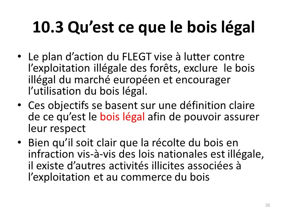 36 10.3 Qu'est ce que le bois légal Le plan d'action du FLEGT vise à lutter contre l'exploitation illégale des forêts, exclure le bois illégal du marc