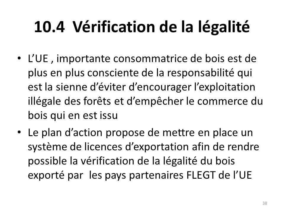 38 10.4 Vérification de la légalité L'UE, importante consommatrice de bois est de plus en plus consciente de la responsabilité qui est la sienne d'évi