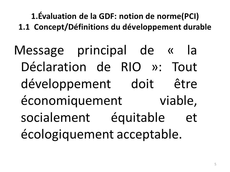 5 1.Évaluation de la GDF: notion de norme(PCI) 1.1 Concept/Définitions du développement durable Message principal de « la Déclaration de RIO »: Tout d