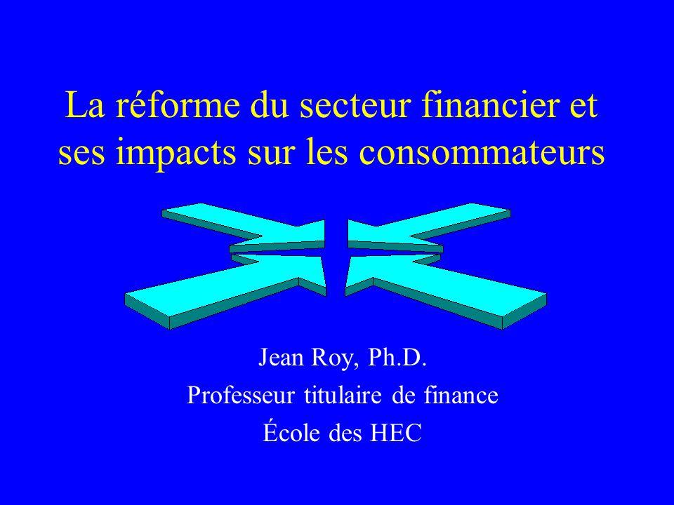 La réforme du secteur financier et ses impacts sur les consommateurs Jean Roy, Ph.D. Professeur titulaire de finance École des HEC
