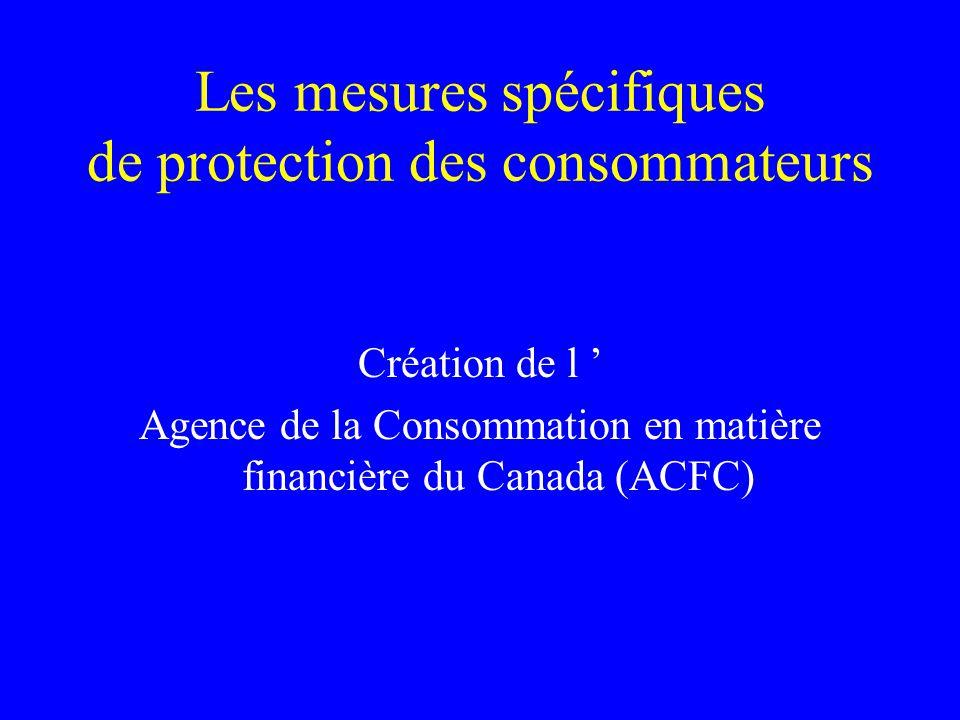 Les mesures spécifiques de protection des consommateurs Création de l ' Agence de la Consommation en matière financière du Canada (ACFC)