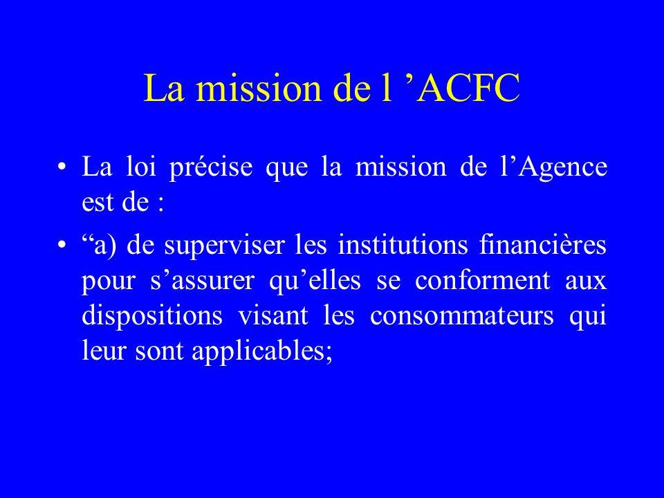 La mission de l 'ACFC La loi précise que la mission de l'Agence est de : a) de superviser les institutions financières pour s'assurer qu'elles se conforment aux dispositions visant les consommateurs qui leur sont applicables;