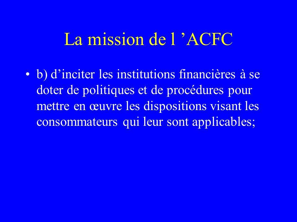 La mission de l 'ACFC b) d'inciter les institutions financières à se doter de politiques et de procédures pour mettre en œuvre les dispositions visant les consommateurs qui leur sont applicables;