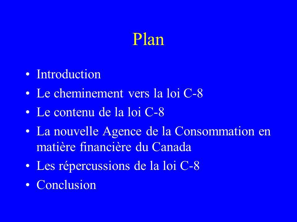 Plan Introduction Le cheminement vers la loi C-8 Le contenu de la loi C-8 La nouvelle Agence de la Consommation en matière financière du Canada Les répercussions de la loi C-8 Conclusion