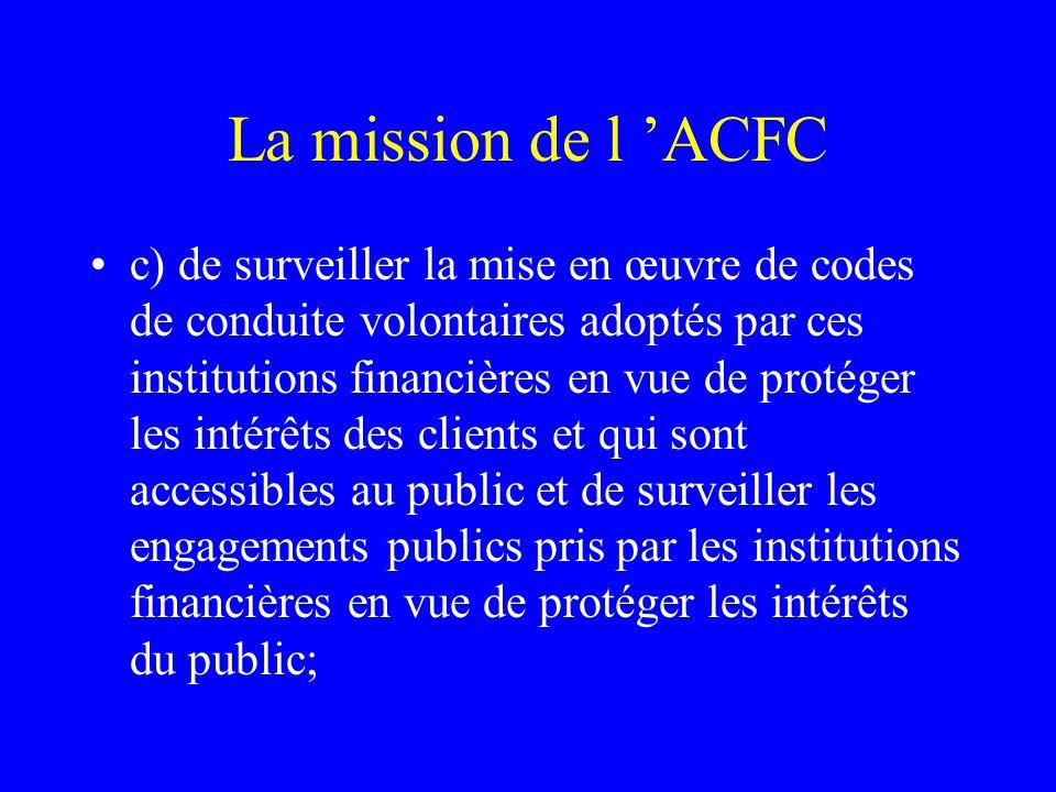 La mission de l 'ACFC c) de surveiller la mise en œuvre de codes de conduite volontaires adoptés par ces institutions financières en vue de protéger les intérêts des clients et qui sont accessibles au public et de surveiller les engagements publics pris par les institutions financières en vue de protéger les intérêts du public;