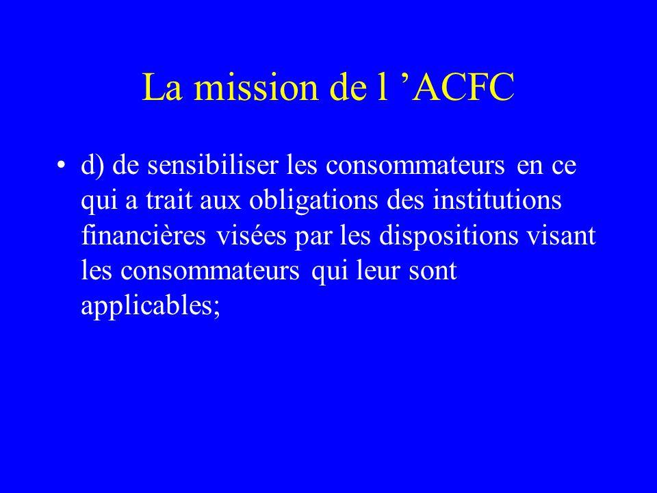 La mission de l 'ACFC d) de sensibiliser les consommateurs en ce qui a trait aux obligations des institutions financières visées par les dispositions visant les consommateurs qui leur sont applicables;