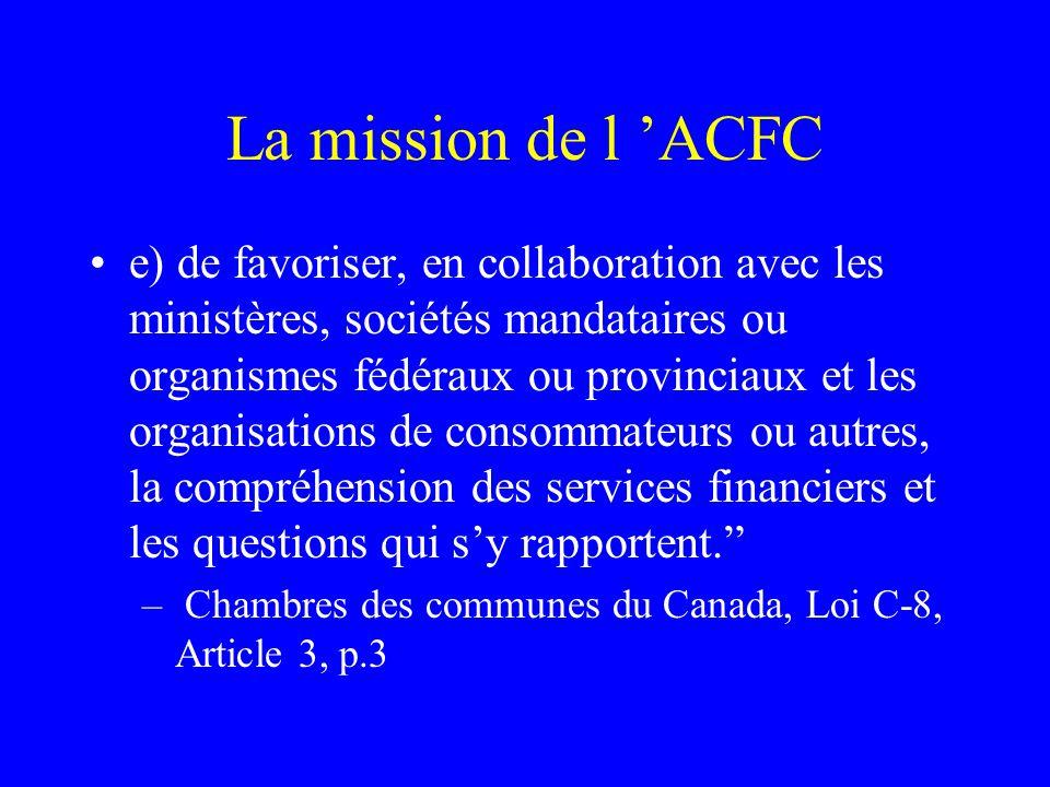 La mission de l 'ACFC e) de favoriser, en collaboration avec les ministères, sociétés mandataires ou organismes fédéraux ou provinciaux et les organisations de consommateurs ou autres, la compréhension des services financiers et les questions qui s'y rapportent. – Chambres des communes du Canada, Loi C-8, Article 3, p.3