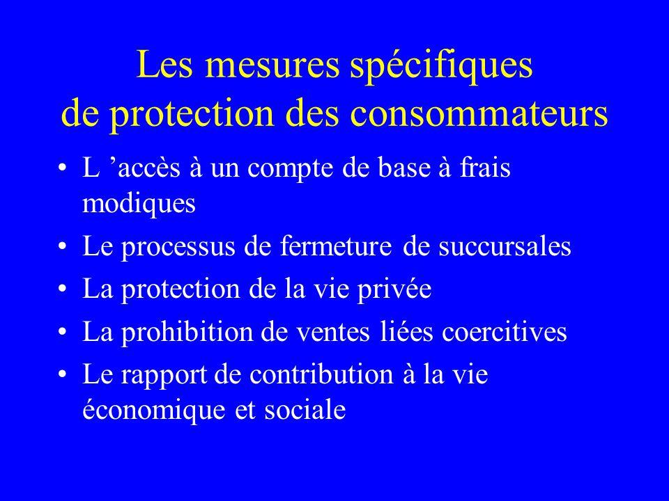 Les mesures spécifiques de protection des consommateurs L 'accès à un compte de base à frais modiques Le processus de fermeture de succursales La protection de la vie privée La prohibition de ventes liées coercitives Le rapport de contribution à la vie économique et sociale