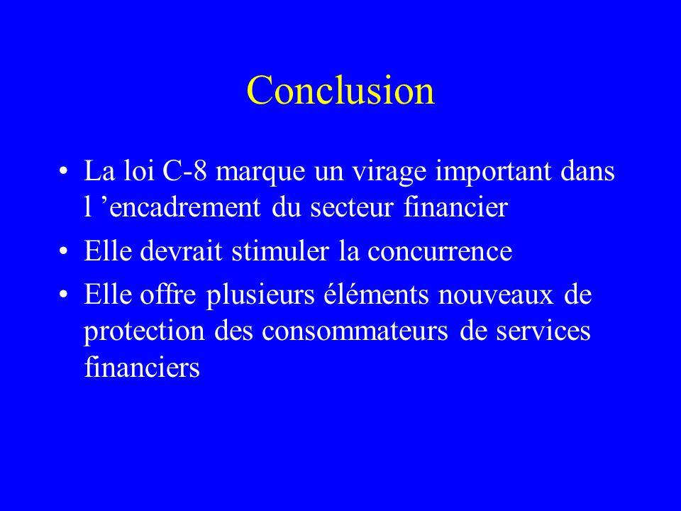 Conclusion La loi C-8 marque un virage important dans l 'encadrement du secteur financier Elle devrait stimuler la concurrence Elle offre plusieurs éléments nouveaux de protection des consommateurs de services financiers