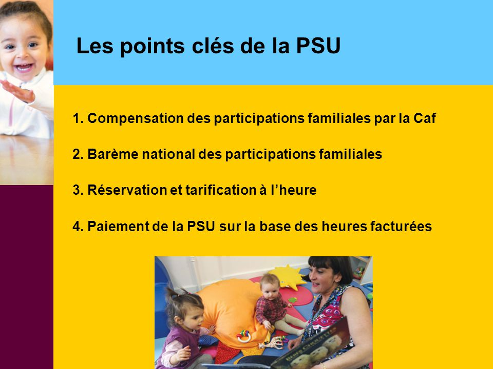 Les points clés de la PSU 1. Compensation des participations familiales par la Caf 2. Barème national des participations familiales 3. Réservation et