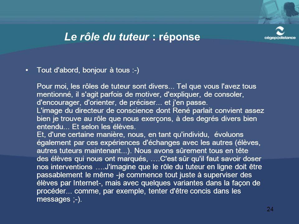 24 Le rôle du tuteur : réponse Tout d abord, bonjour à tous :-) Pour moi, les rôles de tuteur sont divers...