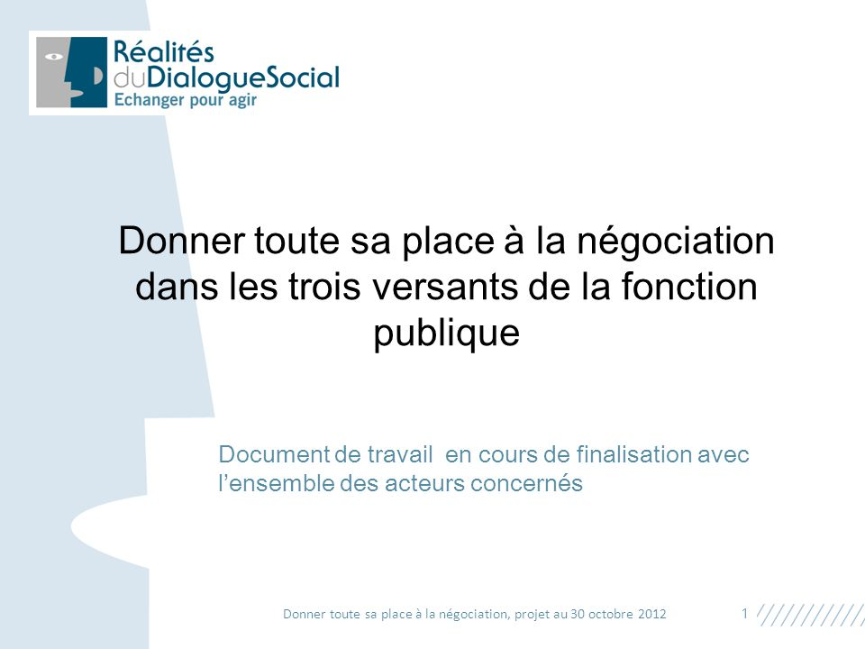 Document de travail en cours de finalisation avec l'ensemble des acteurs concernés 1 Donner toute sa place à la négociation, projet au 30 octobre 2012