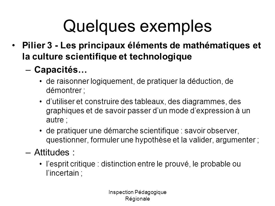 Inspection Pédagogique Régionale Quelques exemples Pilier 3 - Les principaux éléments de mathématiques et la culture scientifique et technologique –Ca