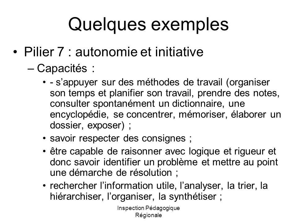 Inspection Pédagogique Régionale Quelques exemples Pilier 7 : autonomie et initiative –Capacités : - s'appuyer sur des méthodes de travail (organiser