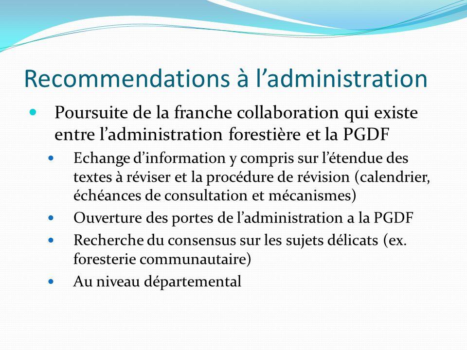 Recommendations à l'administration Poursuite de la franche collaboration qui existe entre l'administration forestière et la PGDF Echange d'information y compris sur l'étendue des textes à réviser et la procédure de révision (calendrier, échéances de consultation et mécanismes) Ouverture des portes de l'administration a la PGDF Recherche du consensus sur les sujets délicats (ex.