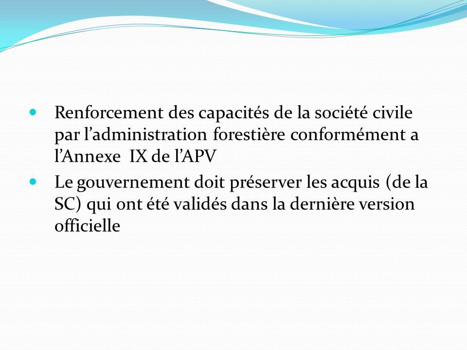 Renforcement des capacités de la société civile par l'administration forestière conformément a l'Annexe IX de l'APV Le gouvernement doit préserver les acquis (de la SC) qui ont été validés dans la dernière version officielle