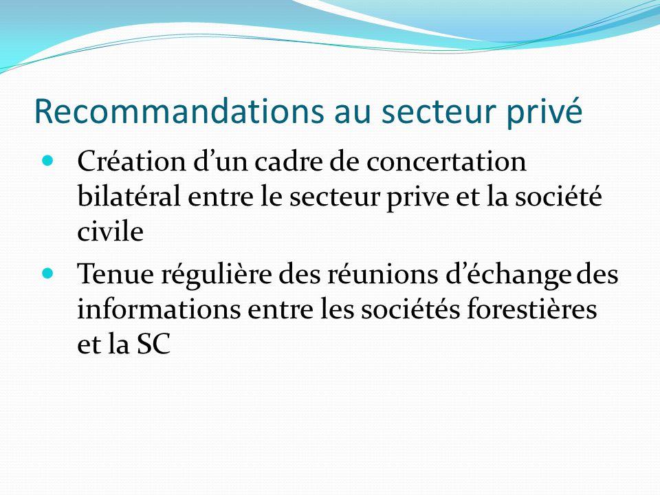 Recommandations au secteur privé Création d'un cadre de concertation bilatéral entre le secteur prive et la société civile Tenue régulière des réunions d'échange des informations entre les sociétés forestières et la SC
