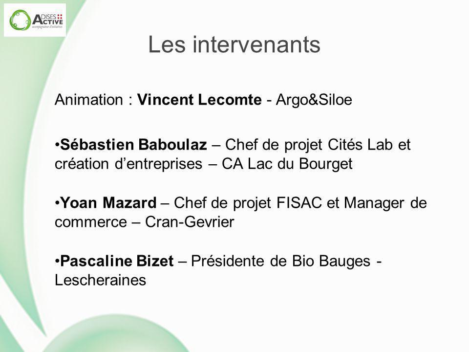 Les intervenants Animation : Vincent Lecomte - Argo&Siloe Sébastien Baboulaz – Chef de projet Cités Lab et création d'entreprises – CA Lac du Bourget
