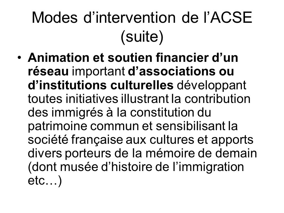 Modes d'intervention de l'ACSE (suite) Animation et soutien financier d'un réseau important d'associations ou d'institutions culturelles développant t