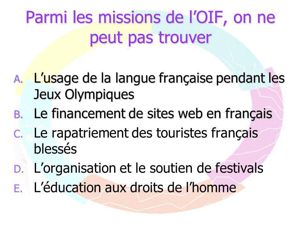 Parmi les missions de l'OIF, on ne peut pas trouver A. L'usage de la langue française pendant les Jeux Olympiques B. Le financement de sites web en fr