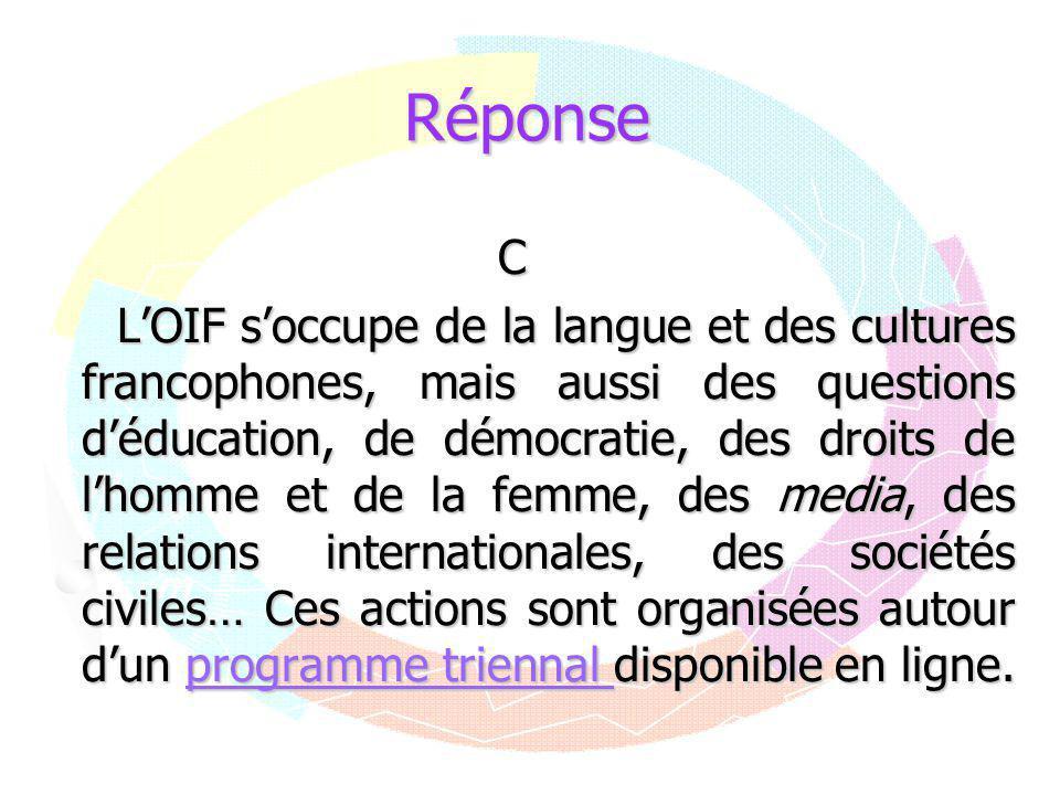 RéponseC L'OIF s'occupe de la langue et des cultures francophones, mais aussi des questions d'éducation, de démocratie, des droits de l'homme et de la