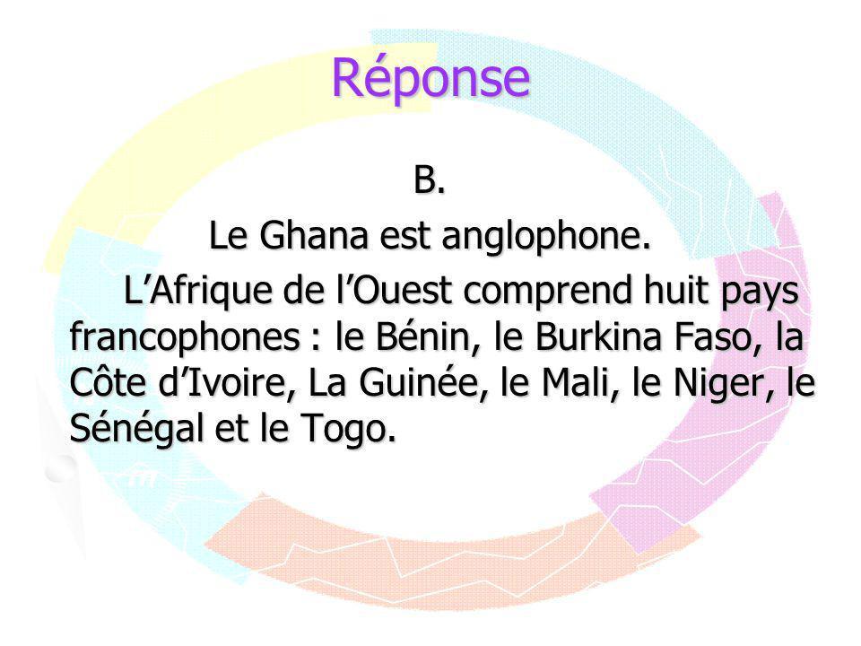 Réponse B. Le Ghana est anglophone. L'Afrique de l'Ouest comprend huit pays francophones : le Bénin, le Burkina Faso, la Côte d'Ivoire, La Guinée, le