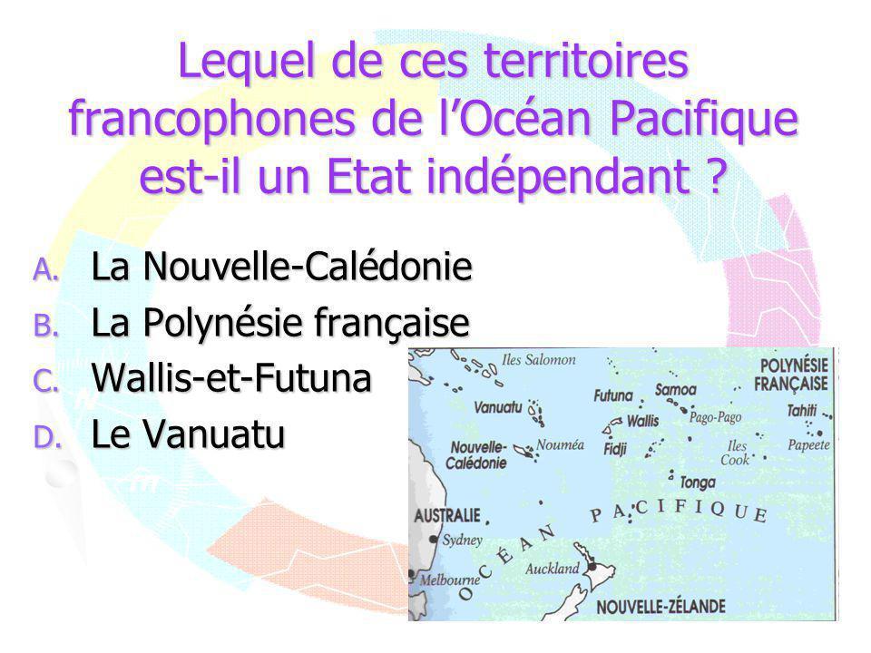 Lequel de ces territoires francophones de l'Océan Pacifique est-il un Etat indépendant ? A. La Nouvelle-Calédonie B. La Polynésie française C. Wallis-