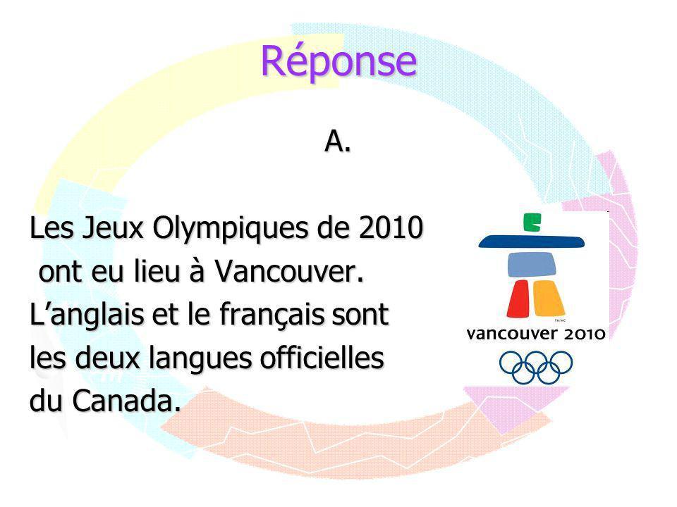 Réponse A. Les Jeux Olympiques de 2010 ont eu lieu à Vancouver. ont eu lieu à Vancouver. L'anglais et le français sont les deux langues officielles du