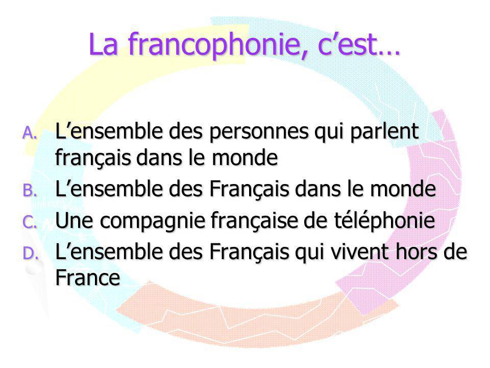 La francophonie, c'est… A. L'ensemble des personnes qui parlent français dans le monde B. L'ensemble des Français dans le monde C. Une compagnie franç
