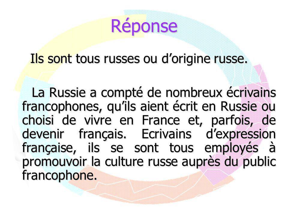 Réponse Ils sont tous russes ou d'origine russe. La Russie a compté de nombreux écrivains francophones, qu'ils aient écrit en Russie ou choisi de vivr