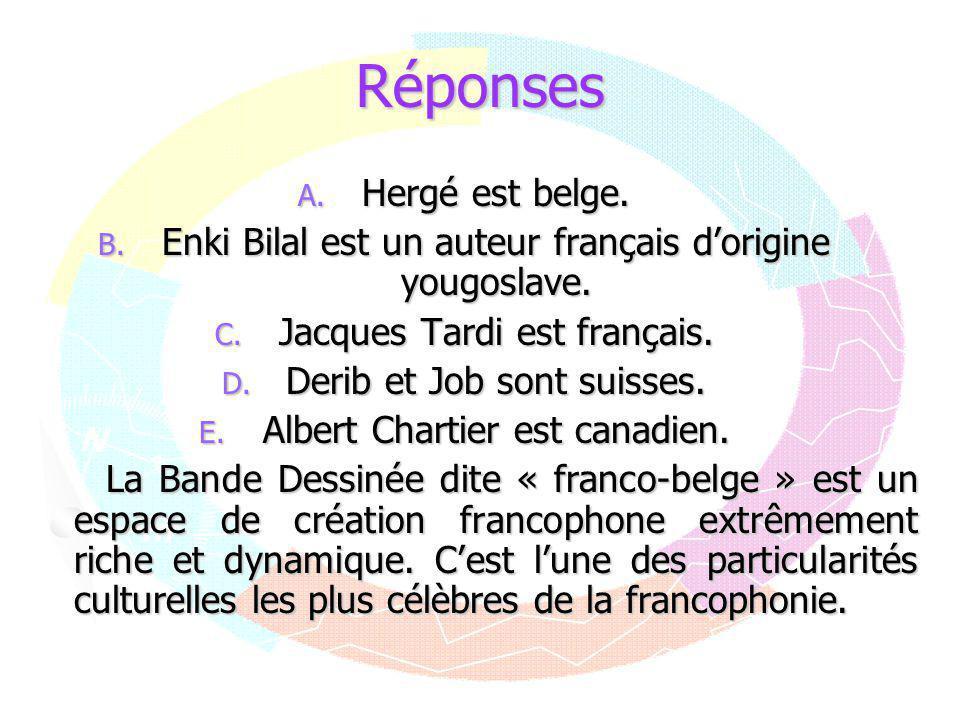 Réponses A. Hergé est belge. B. Enki Bilal est un auteur français d'origine yougoslave. C. Jacques Tardi est français. D. Derib et Job sont suisses. E
