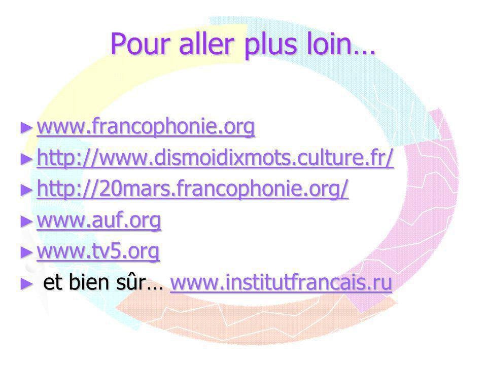 Pour aller plus loin… ► www.francophonie.org www.francophonie.org ► http://www.dismoidixmots.culture.fr/ http://www.dismoidixmots.culture.fr/ ► http:/