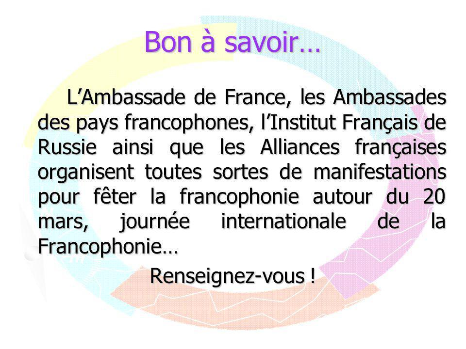 Bon à savoir… L'Ambassade de France, les Ambassades des pays francophones, l'Institut Français de Russie ainsi que les Alliances françaises organisent