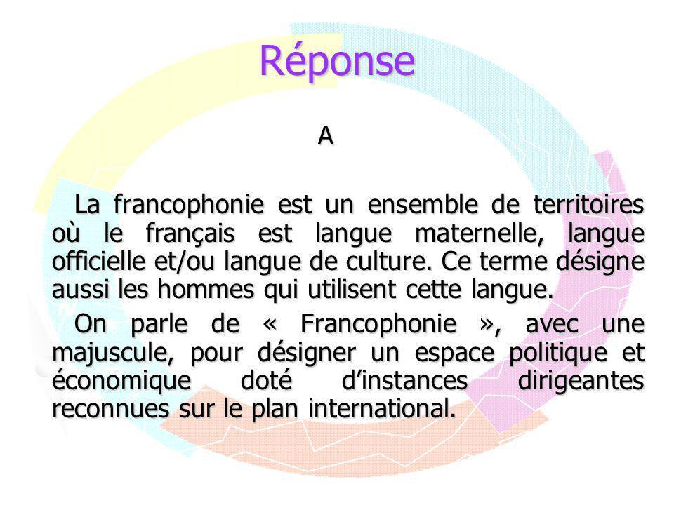Réponse A La francophonie est un ensemble de territoires où le français est langue maternelle, langue officielle et/ou langue de culture. Ce terme dés