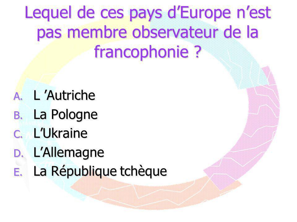 Lequel de ces pays d'Europe n'est pas membre observateur de la francophonie ? A. L 'Autriche B. La Pologne C. L'Ukraine D. L'Allemagne E. La Républiqu